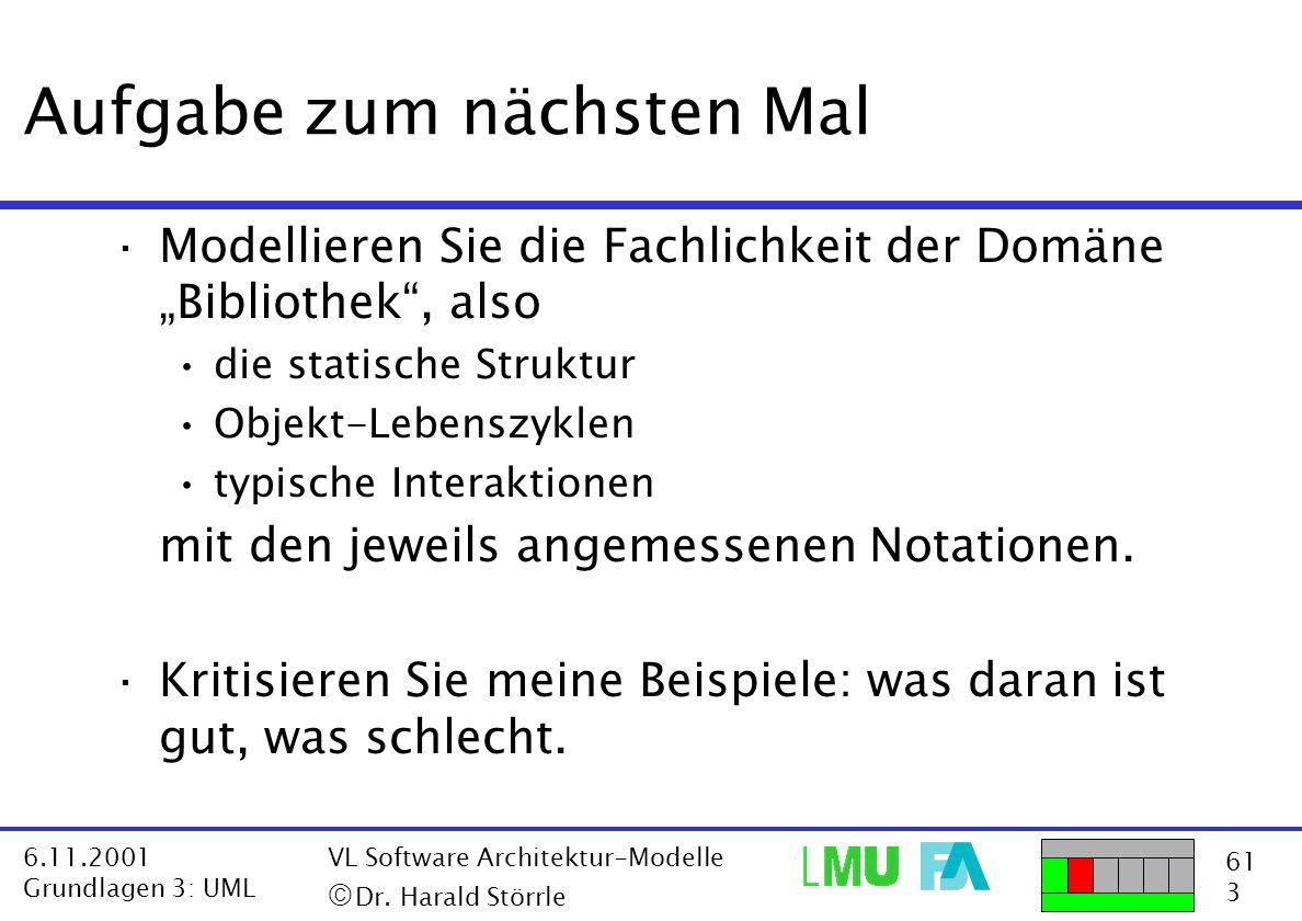 61 3 6.11.2001 Grundlagen 3: UML VL Software Architektur-Modelle  Dr. Harald Störrle Aufgabe zum nächsten Mal ·Modellieren Sie die Fachlichkeit der
