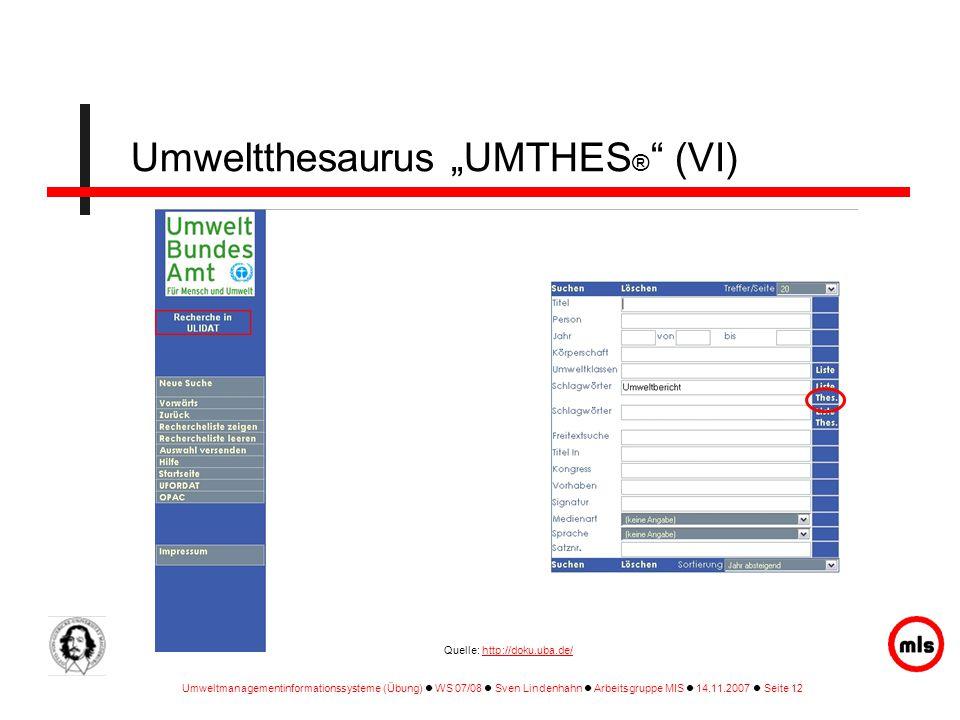 """Umweltmanagementinformationssysteme (Übung) WS 07/08 Sven Lindenhahn Arbeitsgruppe MIS 14.11.2007 Seite 12 Umweltthesaurus """"UMTHES ® (VI) Quelle: http://doku.uba.de/http://doku.uba.de/"""