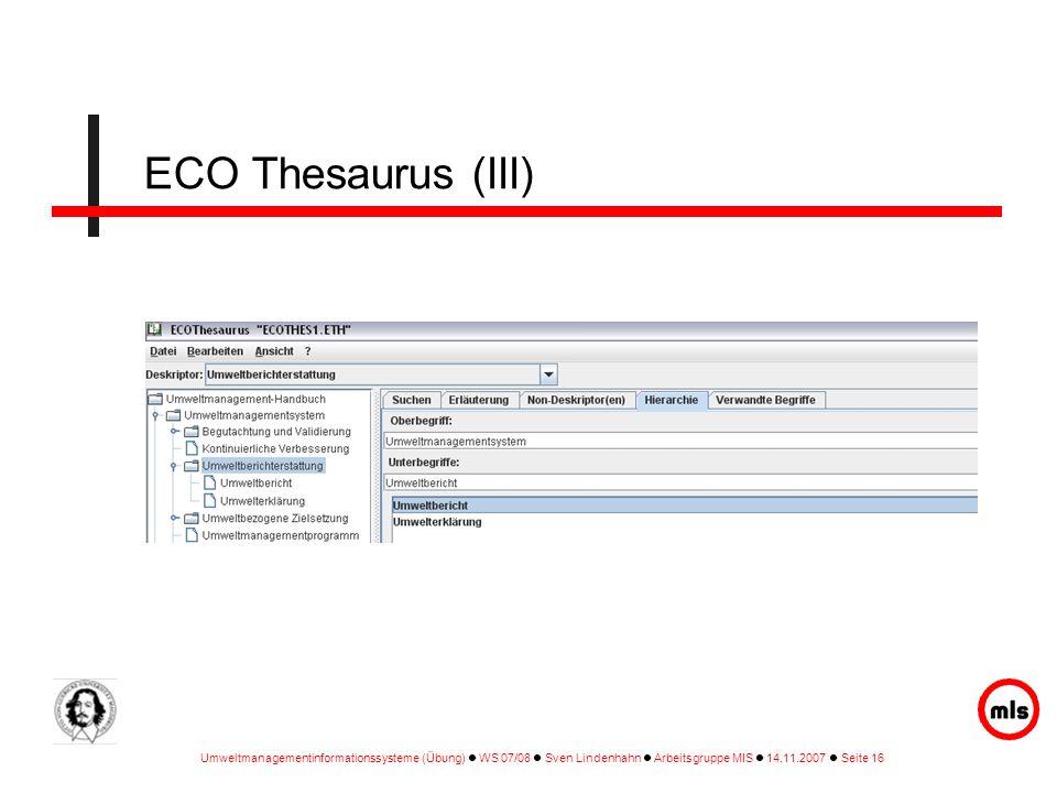 Umweltmanagementinformationssysteme (Übung) WS 07/08 Sven Lindenhahn Arbeitsgruppe MIS 14.11.2007 Seite 16 ECO Thesaurus (III)