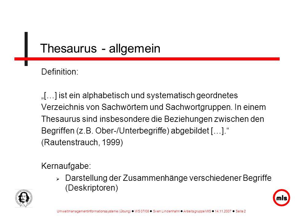 """Umweltmanagementinformationssysteme (Übung) WS 07/08 Sven Lindenhahn Arbeitsgruppe MIS 14.11.2007 Seite 2 Thesaurus - allgemein Definition: """"[…] ist ein alphabetisch und systematisch geordnetes Verzeichnis von Sachwörtern und Sachwortgruppen."""