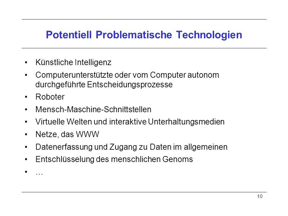 10 Potentiell Problematische Technologien Künstliche Intelligenz Computerunterstützte oder vom Computer autonom durchgeführte Entscheidungsprozesse Roboter Mensch-Maschine-Schnittstellen Virtuelle Welten und interaktive Unterhaltungsmedien Netze, das WWW Datenerfassung und Zugang zu Daten im allgemeinen Entschlüsselung des menschlichen Genoms …