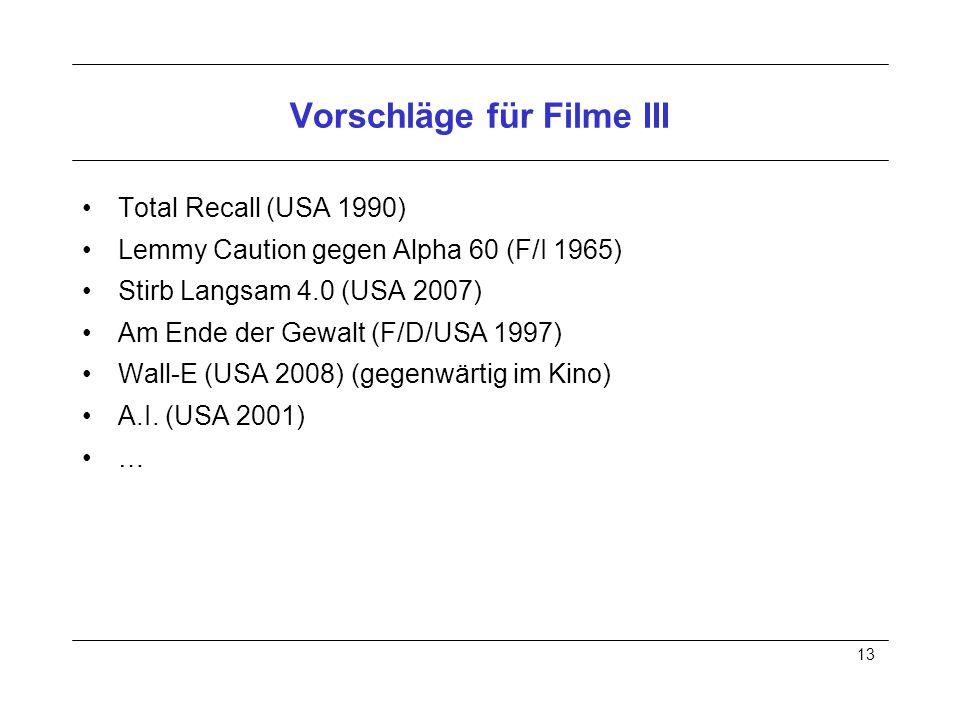 13 Vorschläge für Filme III Total Recall (USA 1990) Lemmy Caution gegen Alpha 60 (F/I 1965) Stirb Langsam 4.0 (USA 2007) Am Ende der Gewalt (F/D/USA 1997) Wall-E (USA 2008) (gegenwärtig im Kino) A.I.