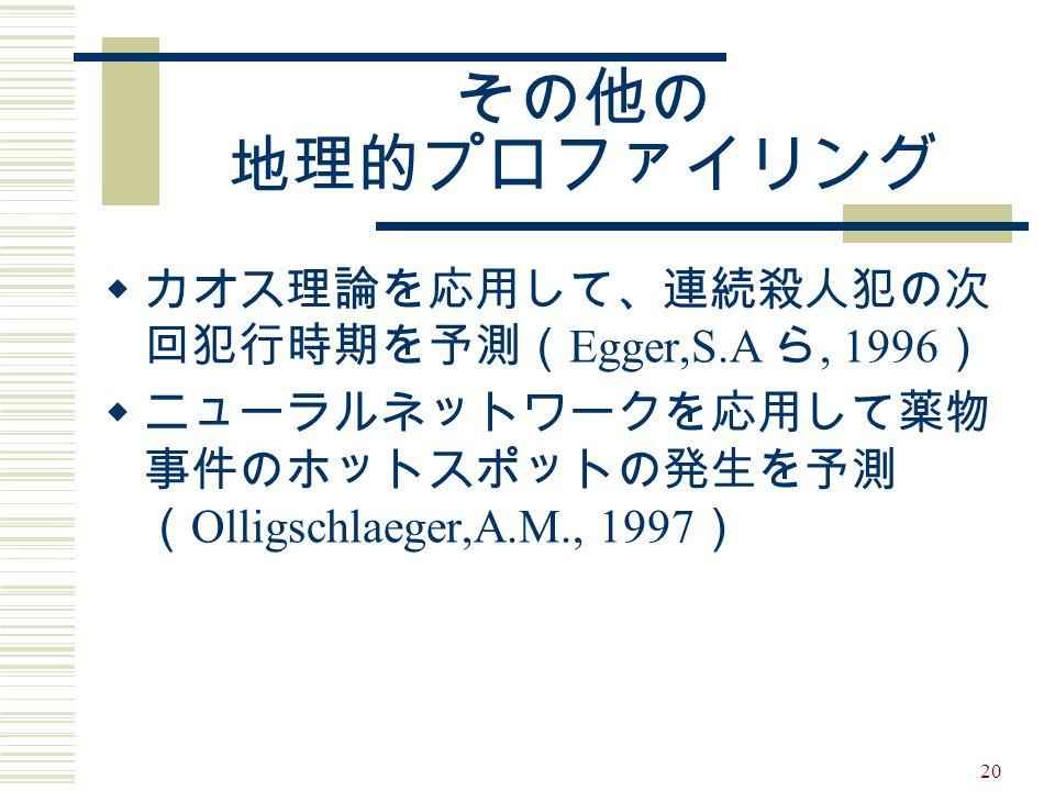 20 その他の 地理的プロファイリング  カオス理論を応用して、連続殺人犯の次 回犯行時期を予測( Egger,S.A ら, 1996 )  ニューラルネットワークを応用して薬物 事件のホットスポットの発生を予測 ( Olligschlaeger,A.M., 1997 )
