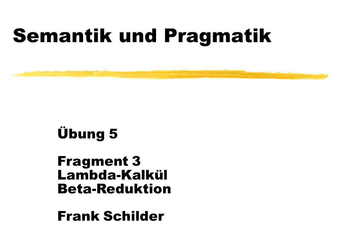 Semantik und Pragmatik Übung 5 Fragment 3 Lambda-Kalkül Beta-Reduktion Frank Schilder