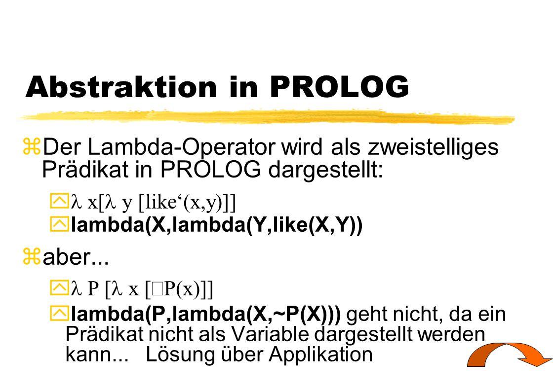 Abstraktion in PROLOG zDer Lambda-Operator wird als zweistelliges Prädikat in PROLOG dargestellt:  x[  y  like'(x,y)   lambda(X,lambda(Y,like(X