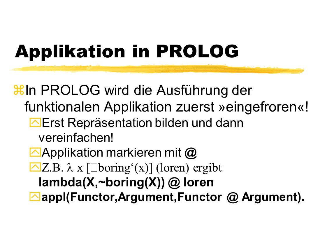 Applikation in PROLOG zIn PROLOG wird die Ausführung der funktionalen Applikation zuerst »eingefroren«! yErst Repräsentation bilden und dann vereinfac