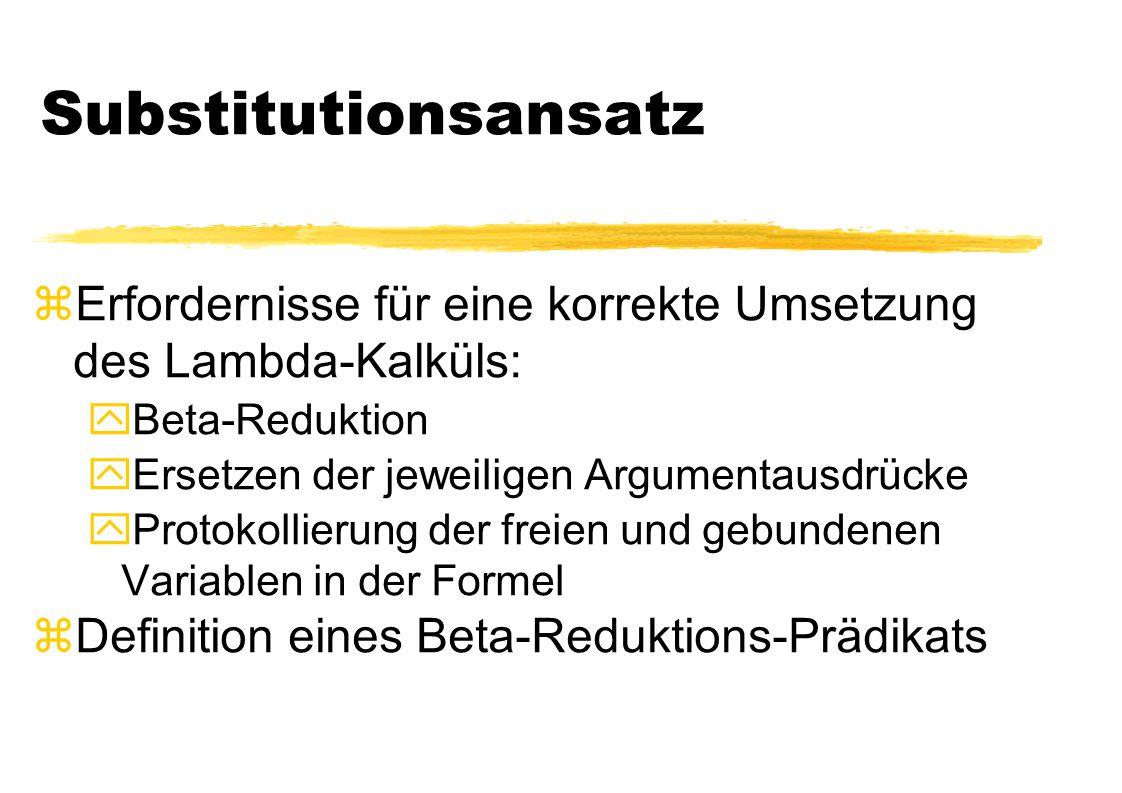 Substitutionsansatz zErfordernisse für eine korrekte Umsetzung des Lambda-Kalküls: yBeta-Reduktion yErsetzen der jeweiligen Argumentausdrücke yProtoko
