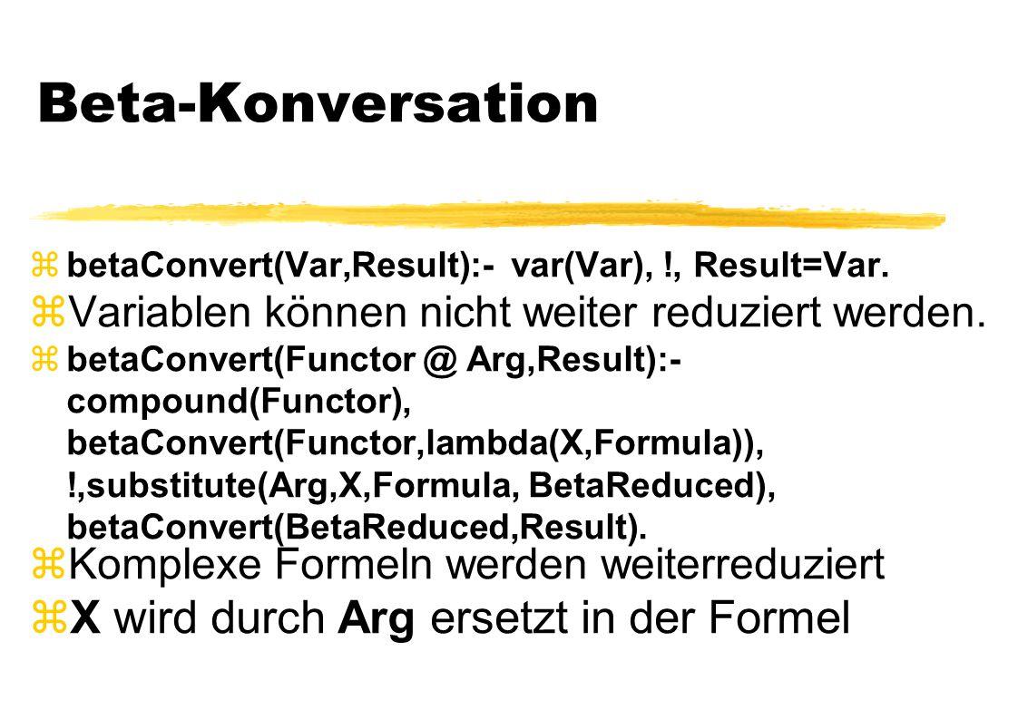 Beta-Konversation  betaConvert(Var,Result):- var(Var), !, Result=Var.  Variablen können nicht weiter reduziert werden.  betaConvert(Functor @ Arg,R