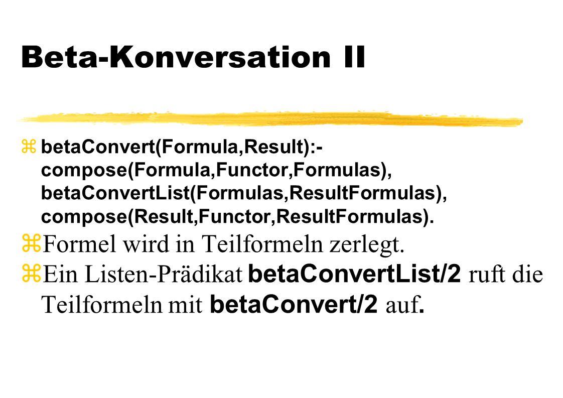 Beta-Konversation II  betaConvert(Formula,Result):- compose(Formula,Functor,Formulas), betaConvertList(Formulas,ResultFormulas), compose(Result,Funct