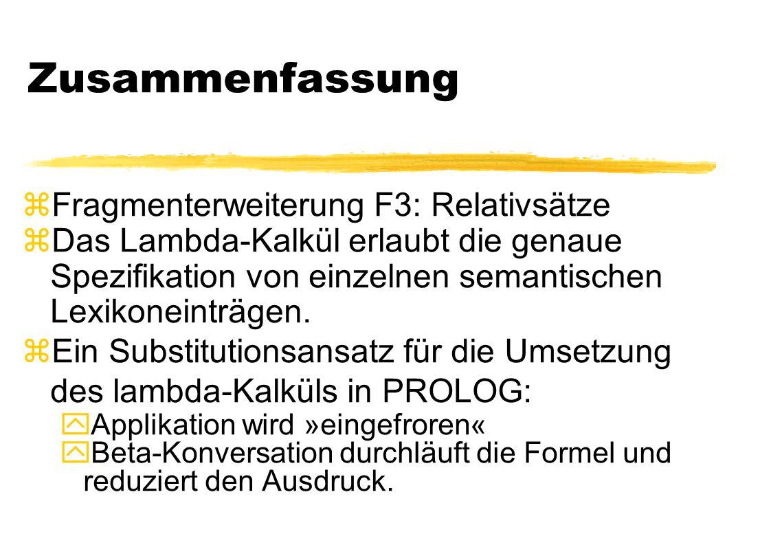 Zusammenfassung zFragmenterweiterung F3: Relativsätze zDas Lambda-Kalkül erlaubt die genaue Spezifikation von einzelnen semantischen Lexikoneinträgen.