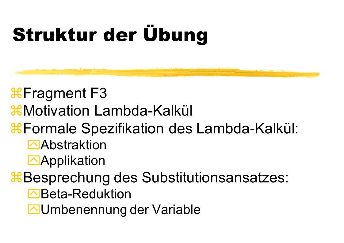 Struktur der Übung zFragment F3 zMotivation Lambda-Kalkül zFormale Spezifikation des Lambda-Kalkül: yAbstraktion yApplikation zBesprechung des Substit