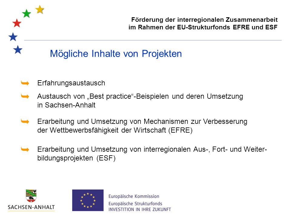 """Förderung der interregionalen Zusammenarbeit im Rahmen der EU-Strukturfonds EFRE und ESF Mögliche Inhalte von Projekten Erfahrungsaustausch  Austausch von """"Best practice -Beispielen und deren Umsetzung in Sachsen-Anhalt  Erarbeitung und Umsetzung von Mechanismen zur Verbesserung der Wettbewerbsfähigkeit der Wirtschaft (EFRE)  Erarbeitung und Umsetzung von interregionalen Aus-, Fort- und Weiter- bildungsprojekten (ESF) """