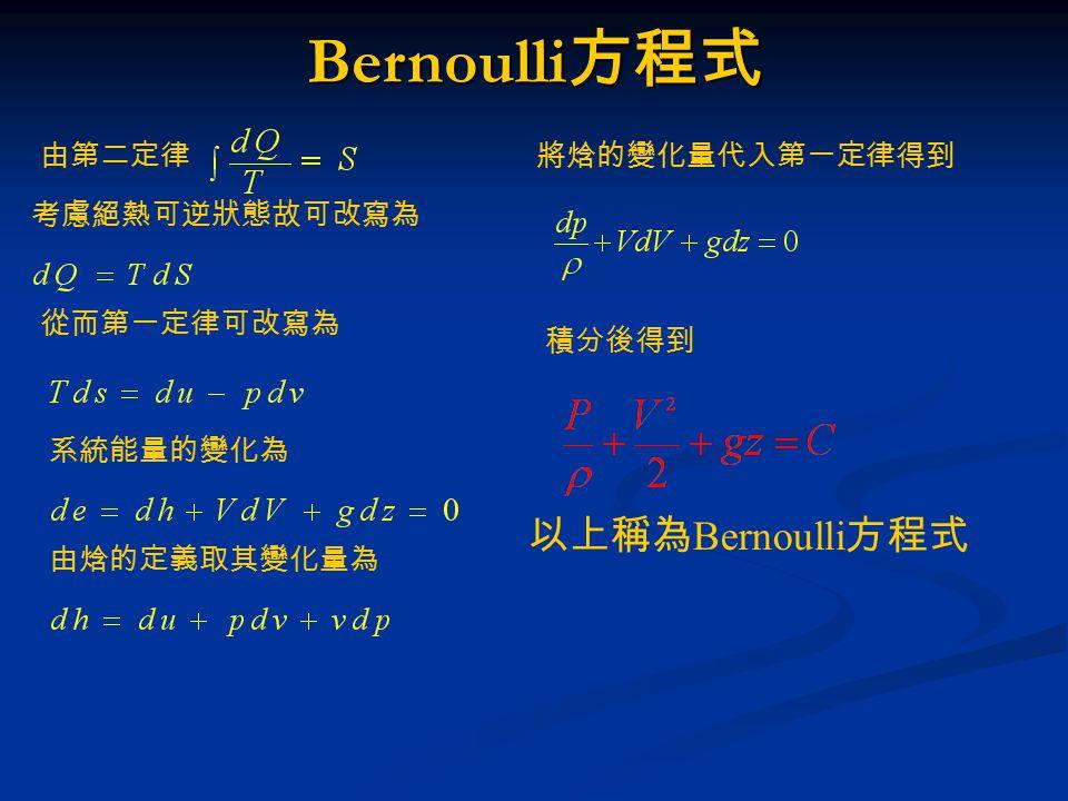 由第二定律 考慮絕熱可逆狀態故可改寫為 從而第一定律可改寫為 系統能量的變化為 由焓的定義取其變化量為 將焓的變化量代入第一定律得到 積分後得到 以上稱為 Bernoulli 方程式 Bernoulli 方程式