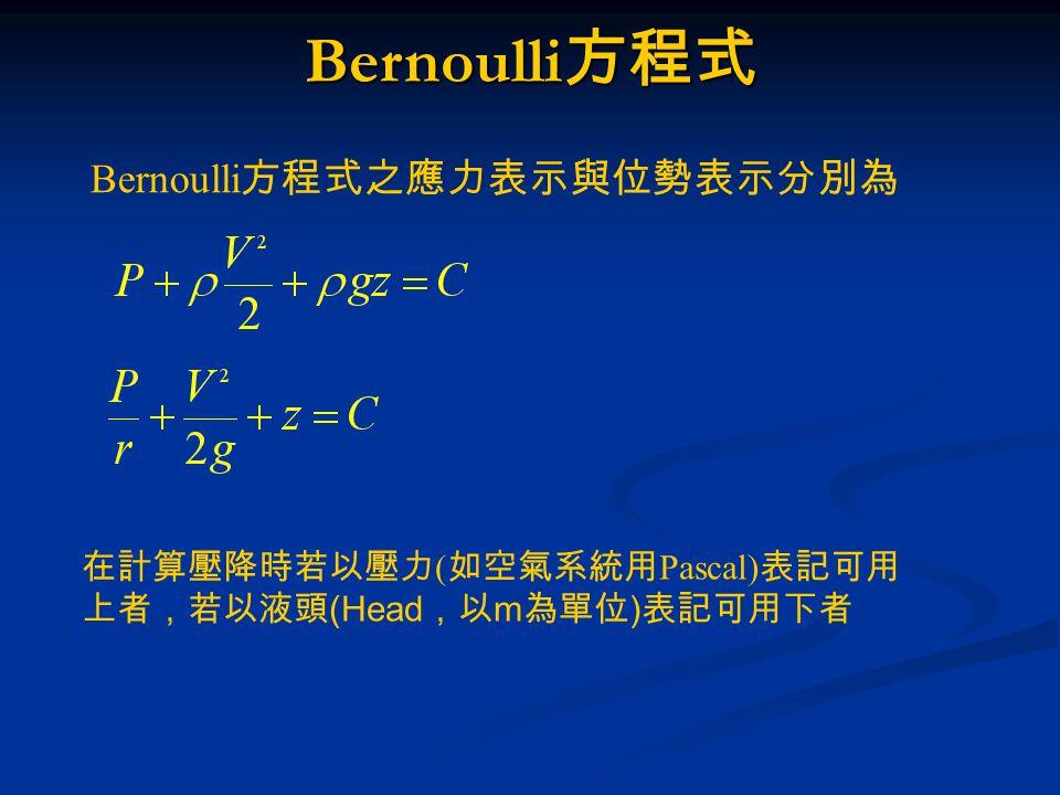 Bernoulli 方程式之應力表示與位勢表示分別為 在計算壓降時若以壓力 ( 如空氣系統用 Pascal) 表記可用 上者,若以液頭 (Head ,以 m 為單位 ) 表記可用下者