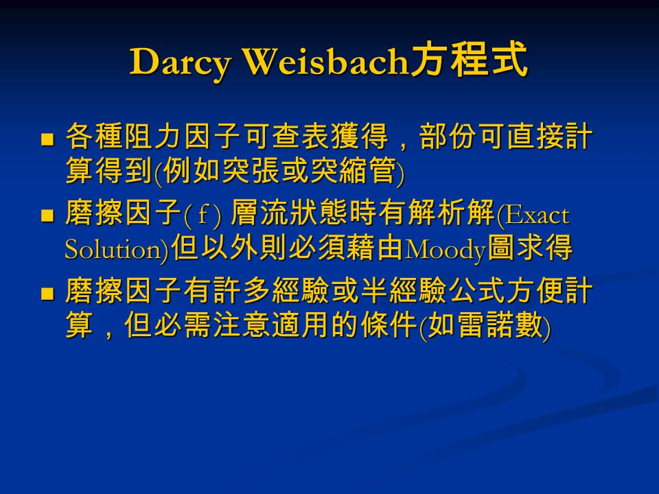 Darcy Weisbach 方程式 各種阻力因子可查表獲得,部份可直接計 算得到 ( 例如突張或突縮管 ) 各種阻力因子可查表獲得,部份可直接計 算得到 ( 例如突張或突縮管 ) 磨擦因子 ( f ) 層流狀態時有解析解 (Exact Solution) 但以外則必須藉由 Moody 圖求得 磨擦