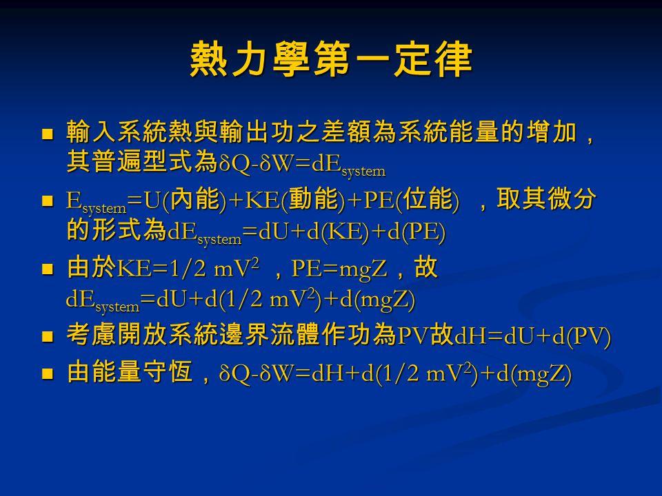 熱力學第一定律 對一開放系統 對一開放系統 δQ- H 1 +1/2 mV 1 2 +mgZ 1 =H 2 +1/2 mV 2 2 +mgZ 2 +δW δQ- H 1 +1/2 mV 1 2 +mgZ 1 =H 2 +1/2 mV 2 2 +mgZ 2 +δW 倘若無功之輸出 (δW=0) 且高度相同,無動量 之變化,故加熱或冷卻熱之輸出入變化為 倘若無功之輸出 (δW=0) 且高度相同,無動量 之變化,故加熱或冷卻熱之輸出入變化為 δQ=ΔQ=ΔH=H 2 -H 1 =m(h 2 -h 1 ) δQ=ΔQ=ΔH=H 2 -H 1 =m(h 2 -h 1 ) 藉由查表可求的相對焓差,或考慮為等壓狀況 藉由查表可求的相對焓差,或考慮為等壓狀況 ΔH=mC P (T 2 -T 1 ) ΔH=mC P (T 2 -T 1 )