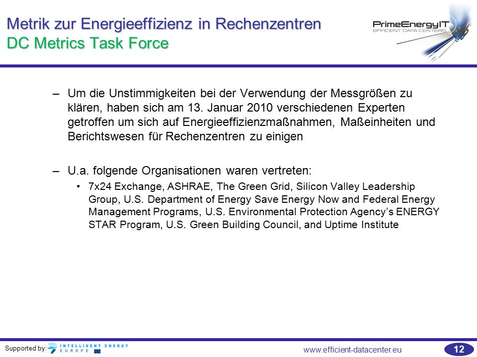 Supported by: www.efficient-datacenter.eu 12 Metrik zur Energieeffizienz in Rechenzentren DC Metrics Task Force –Um die Unstimmigkeiten bei der Verwendung der Messgrößen zu klären, haben sich am 13.