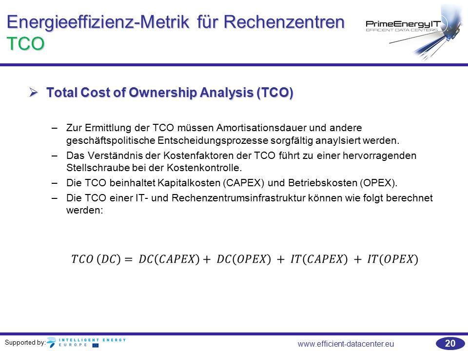 Supported by: www.efficient-datacenter.eu 20 Energieeffizienz-Metrik für Rechenzentren TCO  Total Cost of Ownership Analysis (TCO) –Zur Ermittlung de