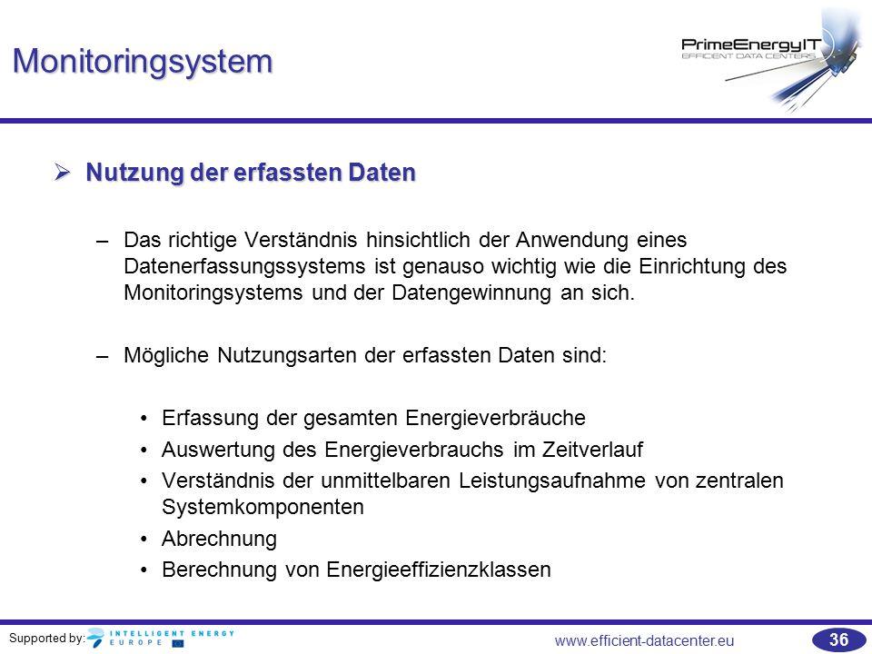 Supported by: www.efficient-datacenter.eu 36 Monitoringsystem  Nutzung der erfassten Daten –Das richtige Verständnis hinsichtlich der Anwendung eines