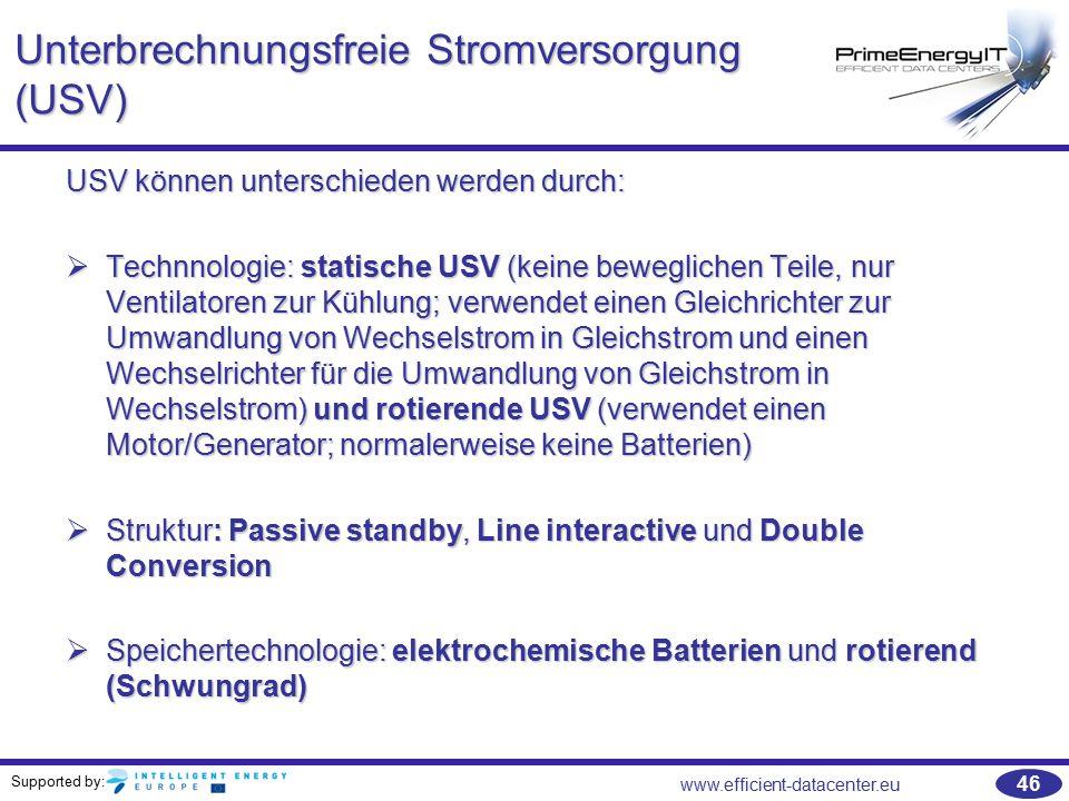 Supported by: www.efficient-datacenter.eu 46 Unterbrechnungsfreie Stromversorgung (USV) USV können unterschieden werden durch:  Technnologie: statisc