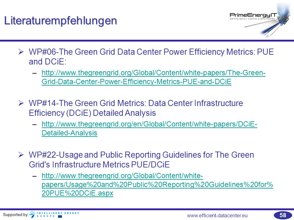 Supported by: www.efficient-datacenter.eu 58 Literaturempfehlungen   WP#06-The Green Grid Data Center Power Efficiency Metrics: PUE and DCiE: –http://www.thegreengrid.org/Global/Content/white-papers/The-Green- Grid-Data-Center-Power-Efficiency-Metrics-PUE-and-DCiEhttp://www.thegreengrid.org/Global/Content/white-papers/The-Green- Grid-Data-Center-Power-Efficiency-Metrics-PUE-and-DCiE   WP#14-The Green Grid Metrics: Data Center Infrastructure Efficiency (DCiE) Detailed Analysis –http://www.thegreengrid.org/en/Global/Content/white-papers/DCiE- Detailed-Analysishttp://www.thegreengrid.org/en/Global/Content/white-papers/DCiE- Detailed-Analysis   WP#22-Usage and Public Reporting Guidelines for The Green Grid s Infrastructure Metrics PUE/DCiE –http://www.thegreengrid.org/Global/Content/white- papers/Usage%20and%20Public%20Reporting%20Guidelines%20for% 20PUE%20DCiE.aspxhttp://www.thegreengrid.org/Global/Content/white- papers/Usage%20and%20Public%20Reporting%20Guidelines%20for% 20PUE%20DCiE.aspx