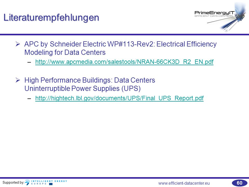 Supported by: www.efficient-datacenter.eu 60 Literaturempfehlungen   APC by Schneider Electric WP#113-Rev2: Electrical Efficiency Modeling for Data Centers –http://www.apcmedia.com/salestools/NRAN-66CK3D_R2_EN.pdfhttp://www.apcmedia.com/salestools/NRAN-66CK3D_R2_EN.pdf   High Performance Buildings: Data Centers Uninterruptible Power Supplies (UPS) –http://hightech.lbl.gov/documents/UPS/Final_UPS_Report.pdfhttp://hightech.lbl.gov/documents/UPS/Final_UPS_Report.pdf