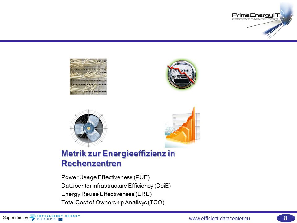 Supported by: www.efficient-datacenter.eu 59 Literaturempfehlungen   WP#29-ERE: A Metric for Measuring the Benefit of Reuse Energy from a Data Center –http://www.thegreengrid.org/en/Global/Content/white-papers/EREhttp://www.thegreengrid.org/en/Global/Content/white-papers/ERE   Recommendations For Measuring and Reporting Overall Data Center Efficiency –http://www.thegreengrid.org/en/Global/Content/Reports/Recommendati onsForMeasuringandReportingOverallDataCenterEfficiencyhttp://www.thegreengrid.org/en/Global/Content/Reports/Recommendati onsForMeasuringandReportingOverallDataCenterEfficiency   Data Center Efficiency Metrics - PUE™, Partial PUE, ERE, DCcE –http://www.thegreengrid.org/Global/Content/TechnicalForumPresentatio n/2011TechForumDataCenterEfficiencyMetricshttp://www.thegreengrid.org/Global/Content/TechnicalForumPresentatio n/2011TechForumDataCenterEfficiencyMetrics