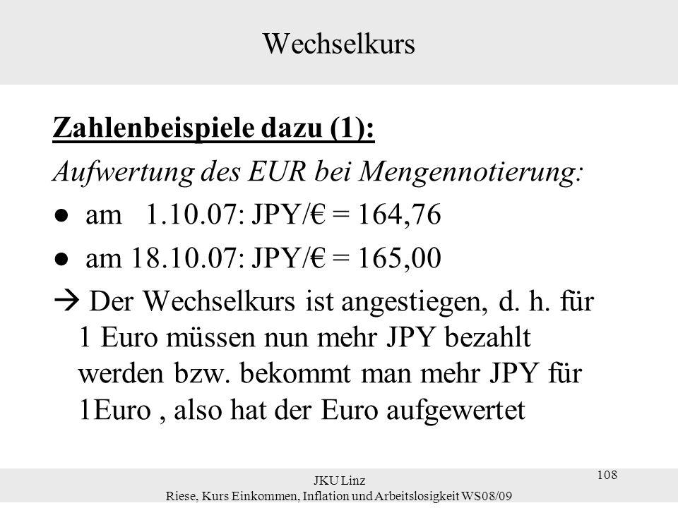 JKU Linz Riese, Kurs Einkommen, Inflation und Arbeitslosigkeit WS08/09 108 Wechselkurs Zahlenbeispiele dazu (1): Aufwertung des EUR bei Mengennotierun