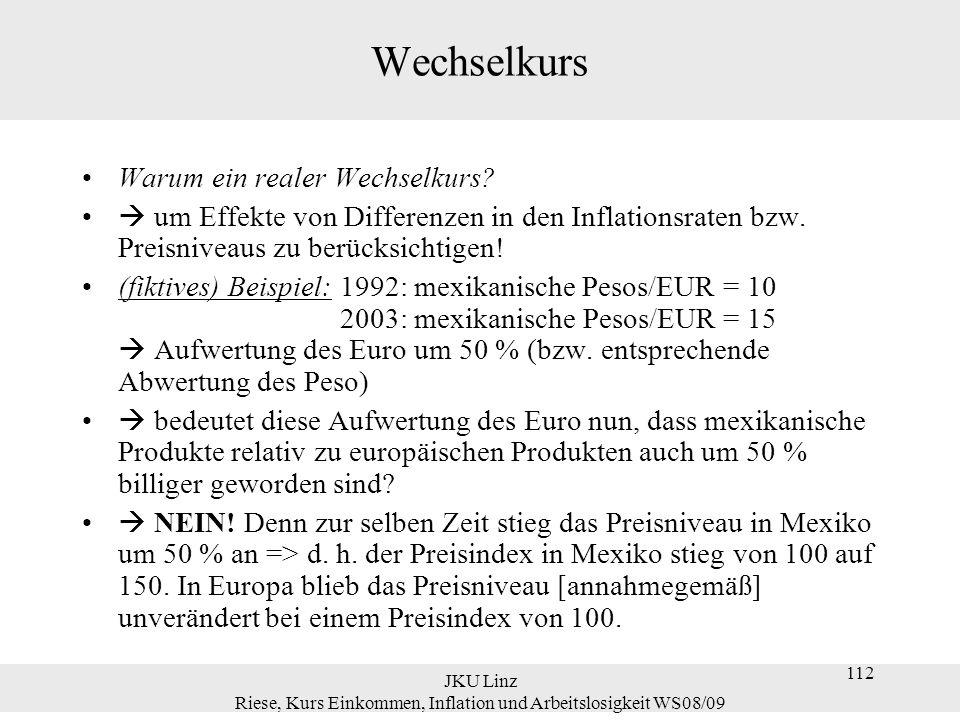 JKU Linz Riese, Kurs Einkommen, Inflation und Arbeitslosigkeit WS08/09 112 Wechselkurs Warum ein realer Wechselkurs?  um Effekte von Differenzen in d