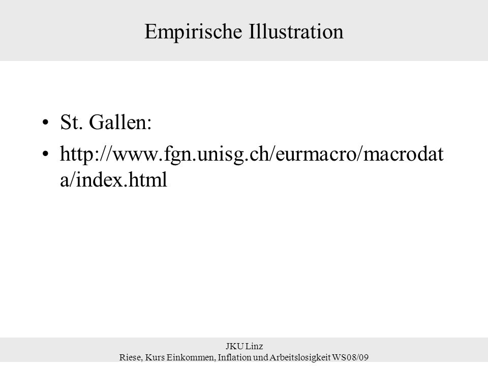 Empirische Illustration St. Gallen: http://www.fgn.unisg.ch/eurmacro/macrodat a/index.html JKU Linz Riese, Kurs Einkommen, Inflation und Arbeitslosigk