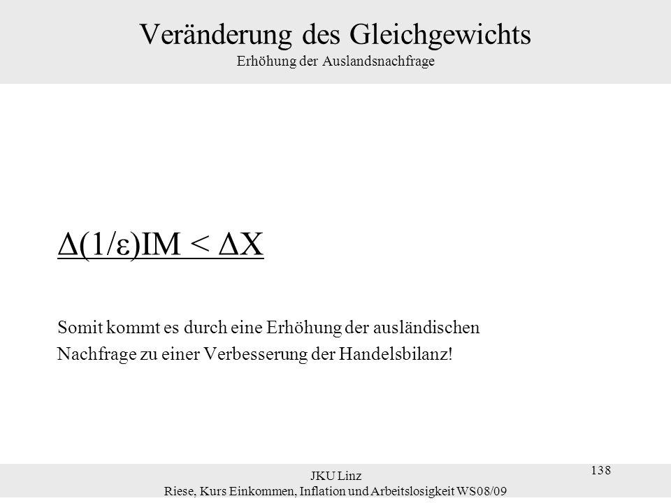 JKU Linz Riese, Kurs Einkommen, Inflation und Arbeitslosigkeit WS08/09 138 Veränderung des Gleichgewichts Erhöhung der Auslandsnachfrage Δ(1/ε)IM < ΔX