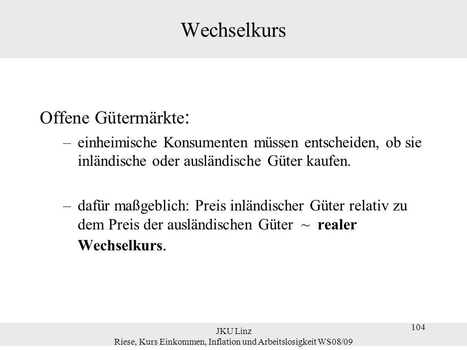 JKU Linz Riese, Kurs Einkommen, Inflation und Arbeitslosigkeit WS08/09 125 Gleichgewicht Inländische Nachfrage nach Gütern (  C + I + G) minus inländische Nachfrage nach ausländischen Gütern  (1/ ) IM plus ausländische Nachfrage nach inländischen Gütern (  X) = Nachfrage nach inländischen Gütern      