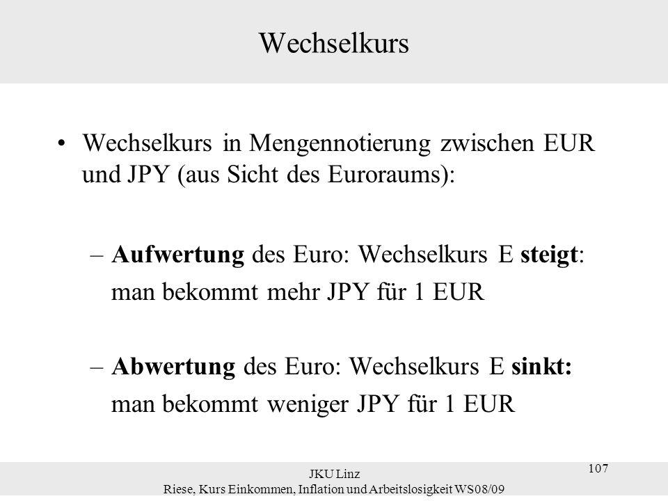 JKU Linz Riese, Kurs Einkommen, Inflation und Arbeitslosigkeit WS08/09 108 Wechselkurs Zahlenbeispiele dazu (1): Aufwertung des EUR bei Mengennotierung: ● am 1.10.07: JPY/€ = 164,76 ● am 18.10.07: JPY/€ = 165,00  Der Wechselkurs ist angestiegen, d.