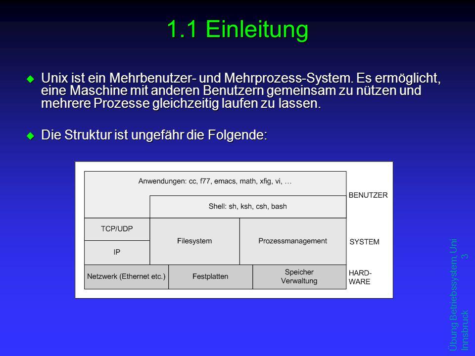 Übung Betriebssystem, Uni Innsbruck 3 1.1 Einleitung u Unix ist ein Mehrbenutzer- und Mehrprozess-System. Es ermöglicht, eine Maschine mit anderen Ben