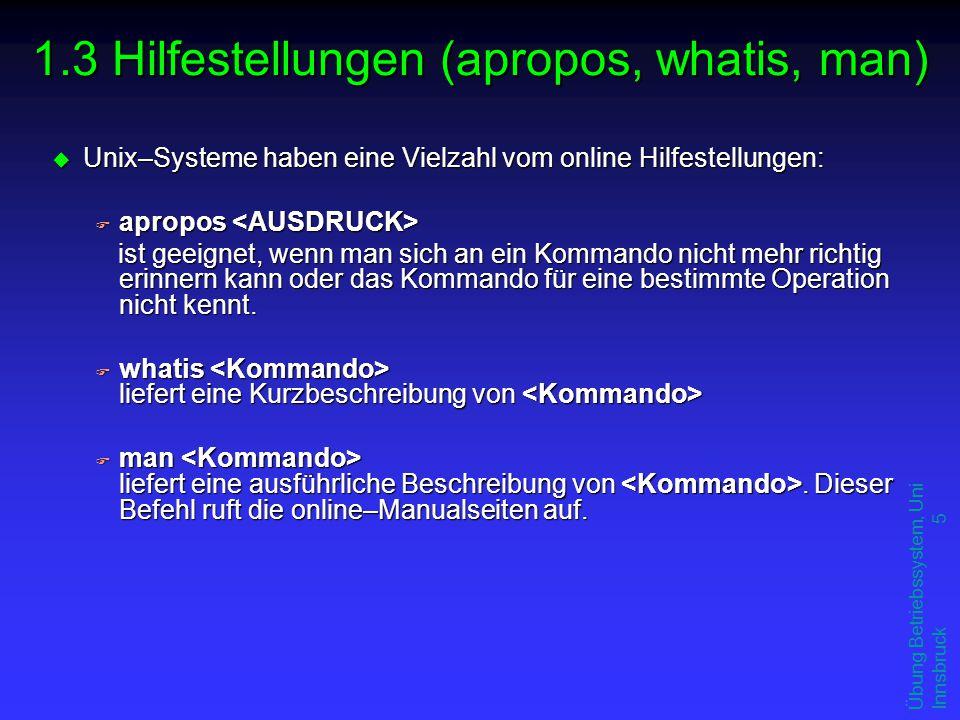 Übung Betriebssystem, Uni Innsbruck 5 1.3 Hilfestellungen (apropos, whatis, man) u Unix–Systeme haben eine Vielzahl vom online Hilfestellungen: F apropos F apropos ist geeignet, wenn man sich an ein Kommando nicht mehr richtig erinnern kann oder das Kommando für eine bestimmte Operation nicht kennt.