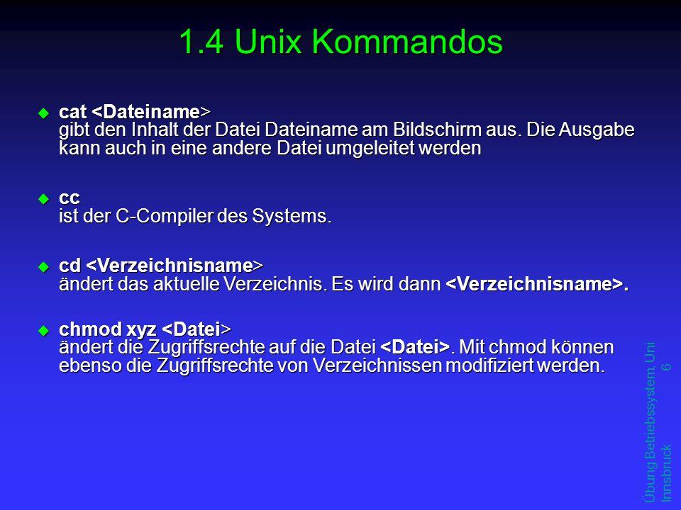 Übung Betriebssystem, Uni Innsbruck 6 1.4 Unix Kommandos u cat gibt den Inhalt der Datei Dateiname am Bildschirm aus. Die Ausgabe kann auch in eine an