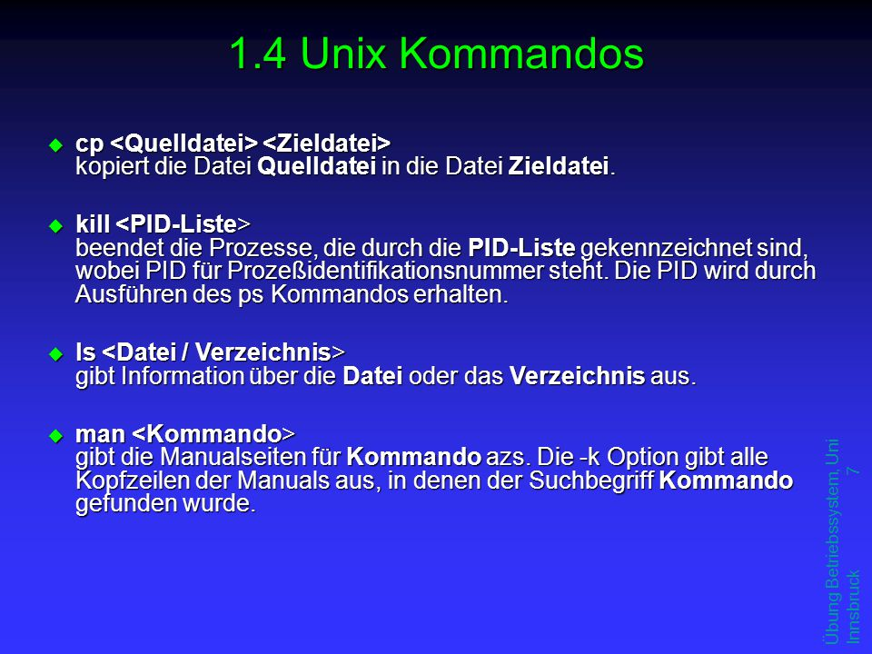 Übung Betriebssystem, Uni Innsbruck 7 1.4 Unix Kommandos u cp kopiert die Datei Quelldatei in die Datei Zieldatei. u kill beendet die Prozesse, die du