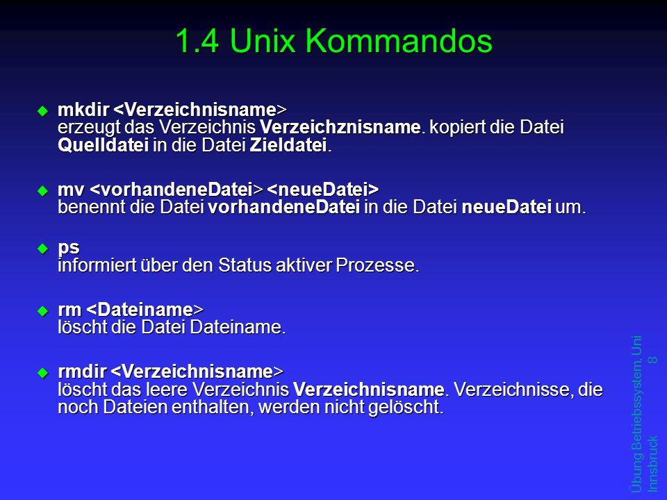 Übung Betriebssystem, Uni Innsbruck 8 1.4 Unix Kommandos u mkdir erzeugt das Verzeichnis Verzeichznisname. kopiert die Datei Quelldatei in die Datei Z