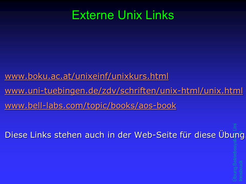 Übung Betriebssystem, Uni Innsbruck 9 Externe Unix Links www.boku.ac.at/unixeinf/unixkurs.html www.uni-tuebingen.de/zdv/schriften/unix-html/unix.html www.bell-labs.com/topic/books/aos-book Diese Links stehen auch in der Web-Seite für diese Übung.
