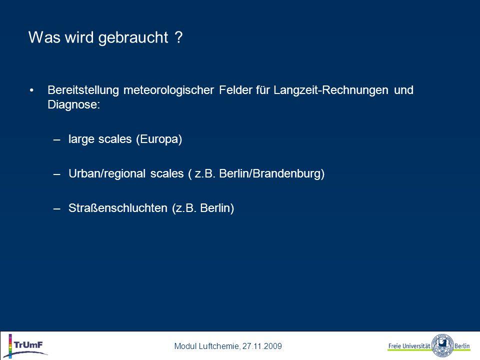 Modul Luftchemie, 27.11.2009 Was wird gebraucht ? Bereitstellung meteorologischer Felder für Langzeit-Rechnungen und Diagnose: –large scales (Europa)