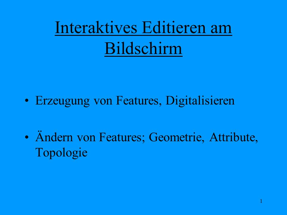 1 Interaktives Editieren am Bildschirm Erzeugung von Features, Digitalisieren Ändern von Features; Geometrie, Attribute, Topologie
