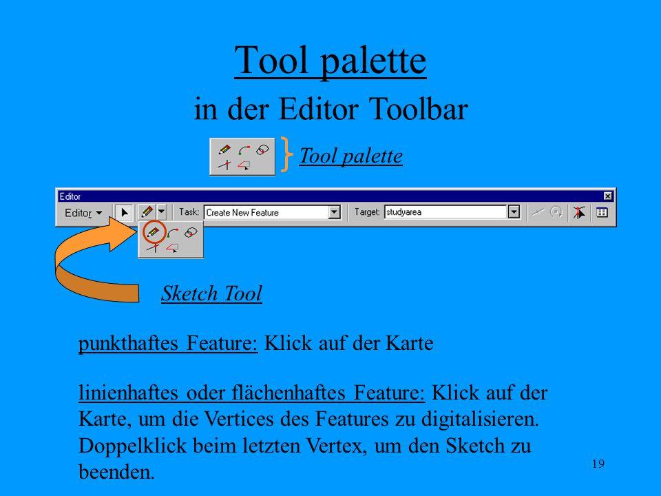 19 Tool palette Sketch Tool punkthaftes Feature: Klick auf der Karte Tool palette linienhaftes oder flächenhaftes Feature: Klick auf der Karte, um die Vertices des Features zu digitalisieren.