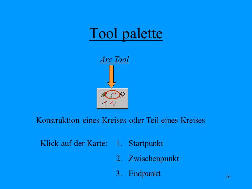 20 Tool palette Arc Tool Konstruktion eines Kreises oder Teil eines Kreises Klick auf der Karte:1.Startpunkt 2.Zwischenpunkt 3.Endpunkt