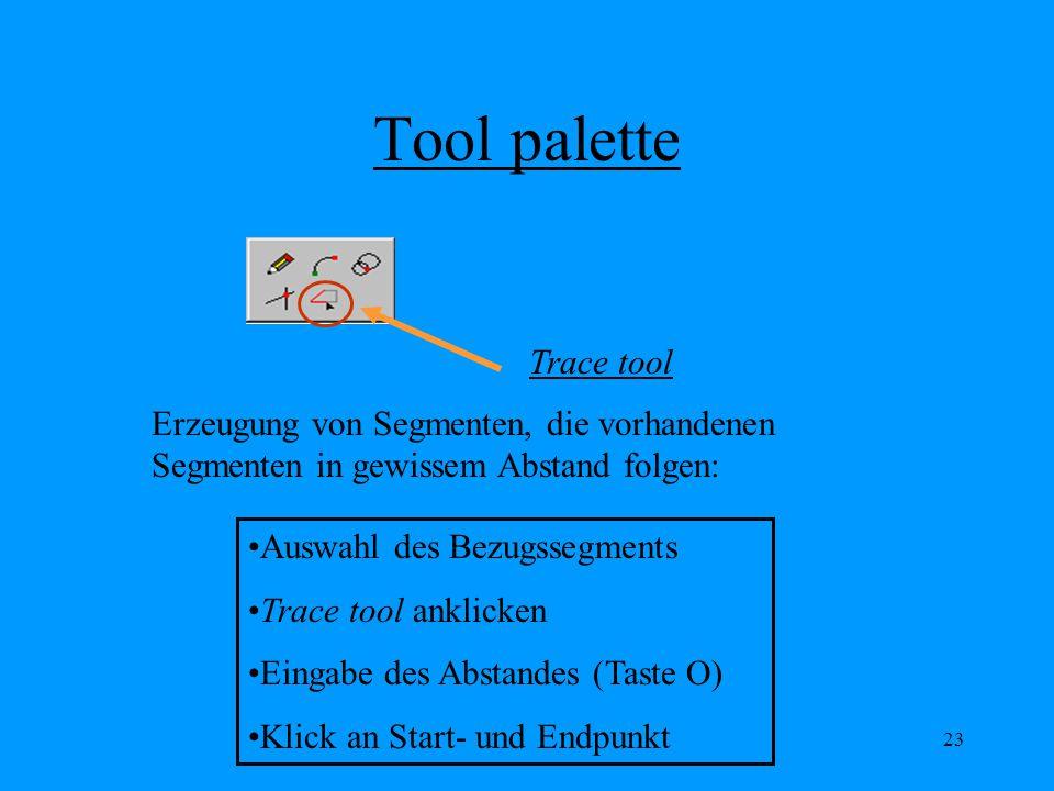 23 Tool palette Trace tool Erzeugung von Segmenten, die vorhandenen Segmenten in gewissem Abstand folgen: Auswahl des Bezugssegments Trace tool anklicken Eingabe des Abstandes (Taste O) Klick an Start- und Endpunkt