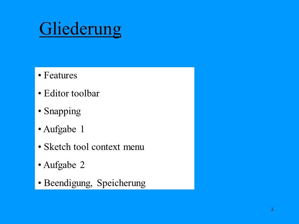3 Gliederung Features Editor toolbar Snapping Aufgabe 1 Sketch tool context menu Aufgabe 2 Beendigung, Speicherung