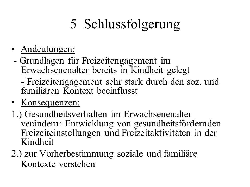 5 Schlussfolgerung Andeutungen: - Grundlagen für Freizeitengagement im Erwachsenenalter bereits in Kindheit gelegt - Freizeitengagement sehr stark durch den soz.