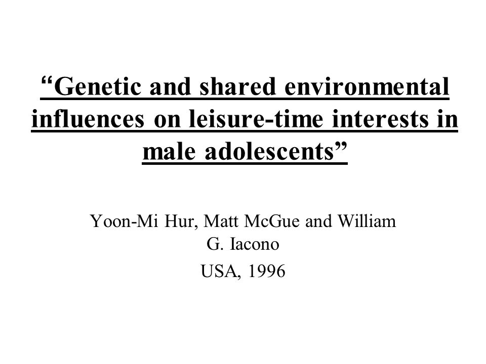 Genetic and shared environmental influences on leisure-time interests in male adolescents Yoon-Mi Hur, Matt McGue and William G.