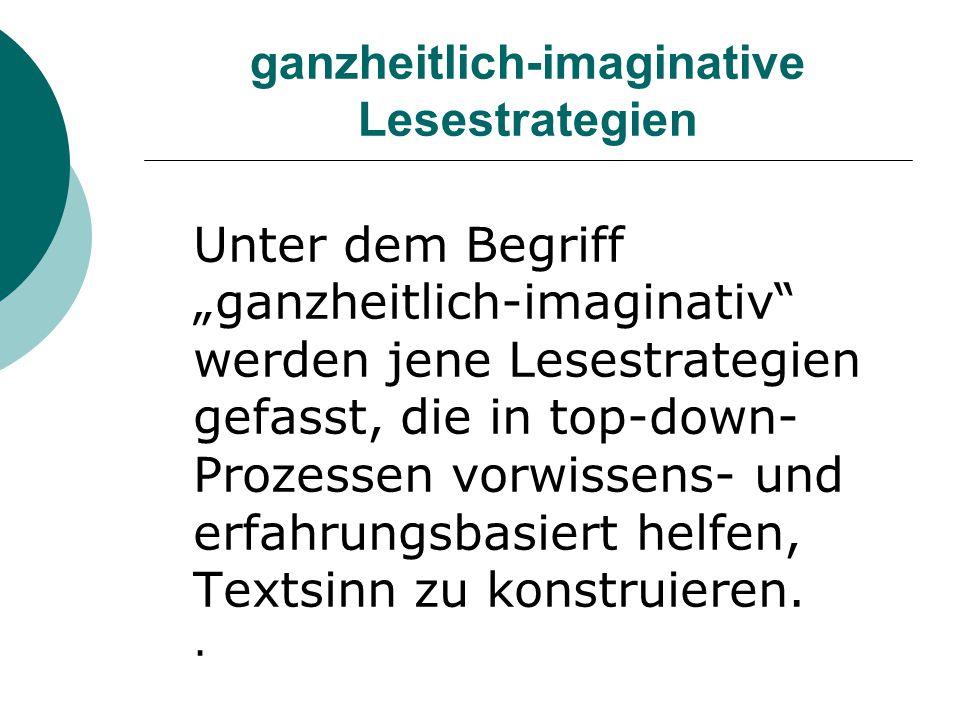 """ganzheitlich-imaginative Lesestrategien Unter dem Begriff """"ganzheitlich-imaginativ"""" werden jene Lesestrategien gefasst, die in top-down- Prozessen vor"""