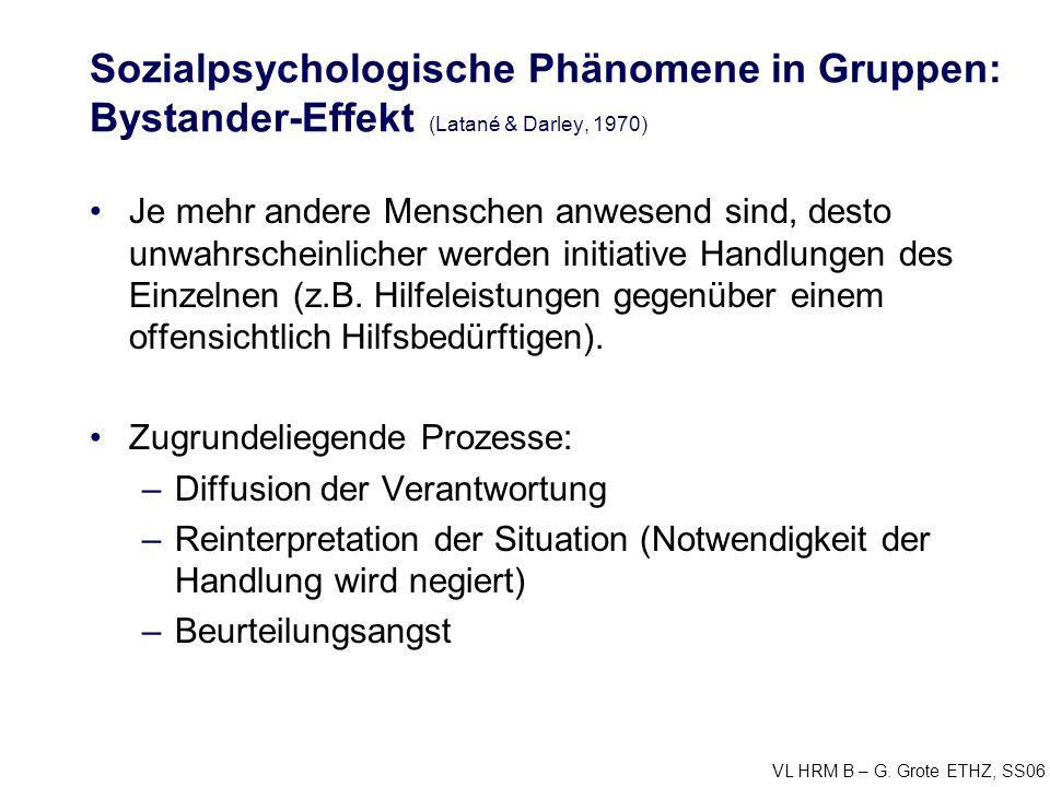 VL HRM B – G. Grote ETHZ, SS06 Sozialpsychologische Phänomene in Gruppen: Bystander-Effekt (Latané & Darley, 1970) Je mehr andere Menschen anwesend si