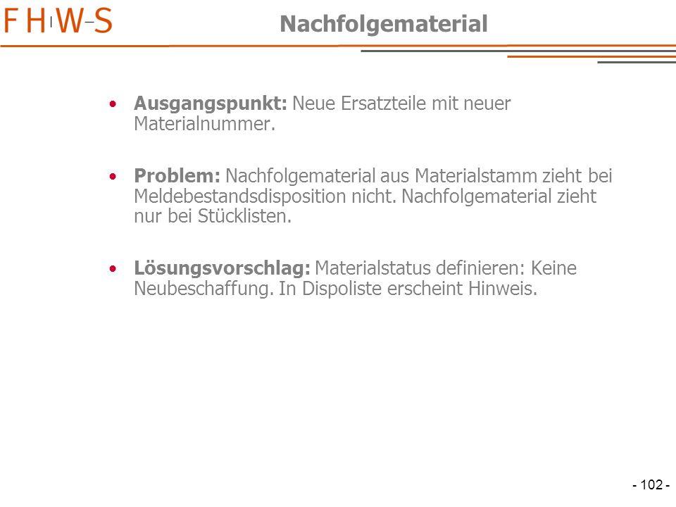 - 102 - Nachfolgematerial Ausgangspunkt: Neue Ersatzteile mit neuer Materialnummer.